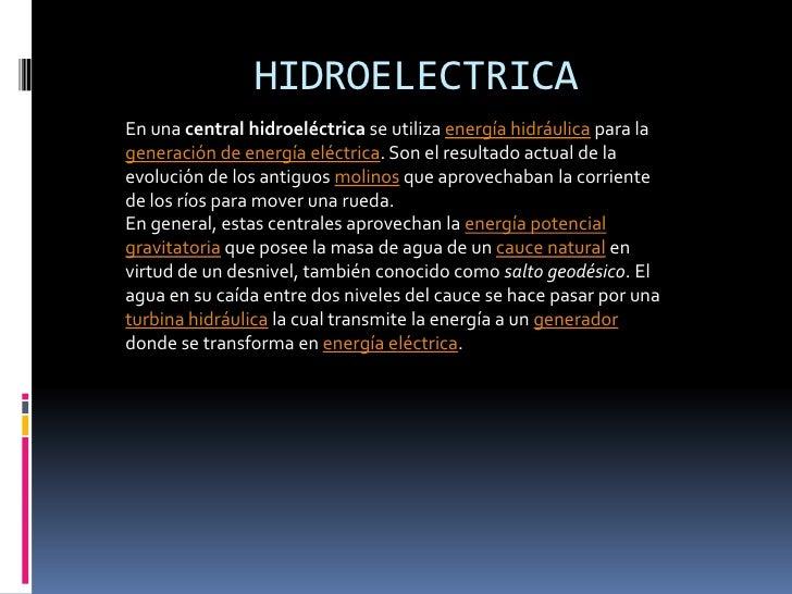HIDROELECTRICAEn una central hidroeléctrica se utiliza energía hidráulica para lageneración de energía eléctrica. Son el r...