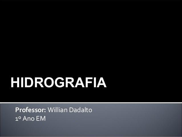 Professor: Willian Dadalto 1º Ano EM HIDROGRAFIA