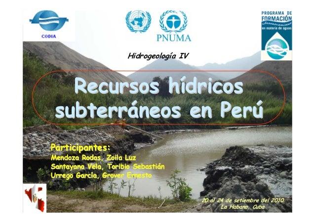 Hidrogeología IV   Recursos hídricos subterráneos en PerúParticipantes:Mendoza Rodas, Zoila LuzSantayana Vela, Toribio Seb...