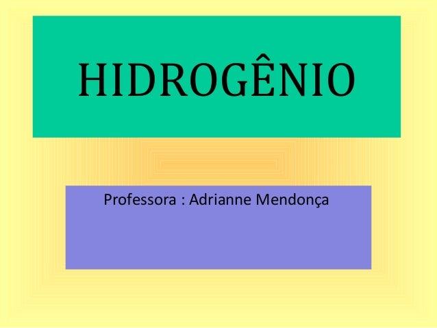 HIDROGÊNIO Professora : Adrianne Mendonça