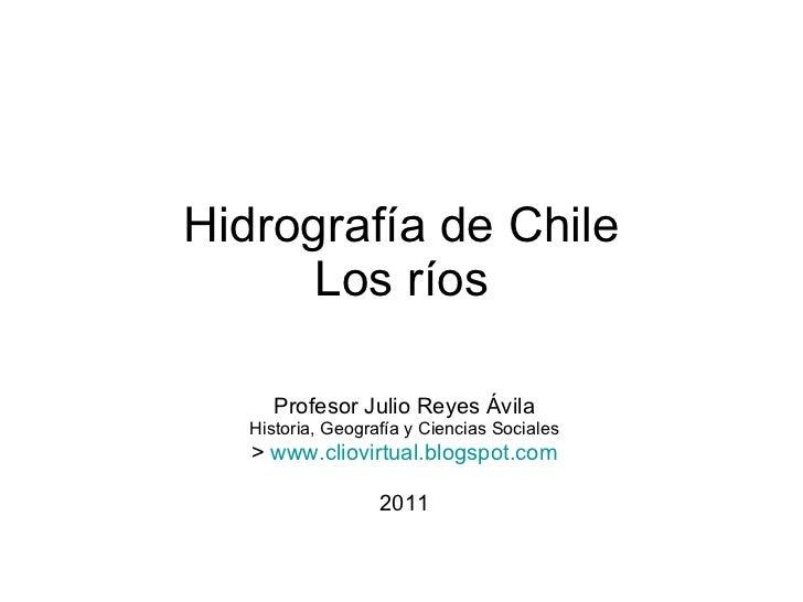 Hidrografía de Chile Los ríos Profesor Julio Reyes Ávila Historia, Geografía y Ciencias Sociales >  www.cliovirtual.blogsp...