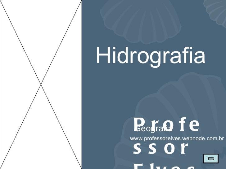 Professor Elves Geografia www.professorelves.webnode.com.br Hidrografia