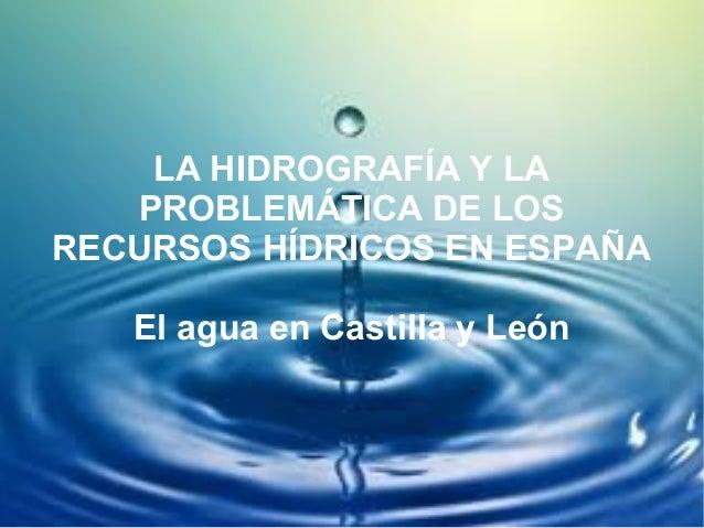 LA HIDROGRAFÍA Y LA   PROBLEMÁTICA DE LOSRECURSOS HÍDRICOS EN ESPAÑA   El agua en Castilla y León
