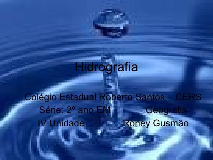 Hidrografia Colégio Estadual Roberto Santos – CERS Série: 2º ano EM Geografia IV Unidade Roney Gusmão