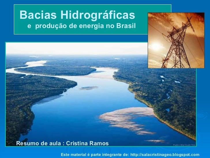 Bacias Hidrográficas   e  produção de energia no Brasil Resumo de aula : Cristina Ramos Este material é parte integrante d...