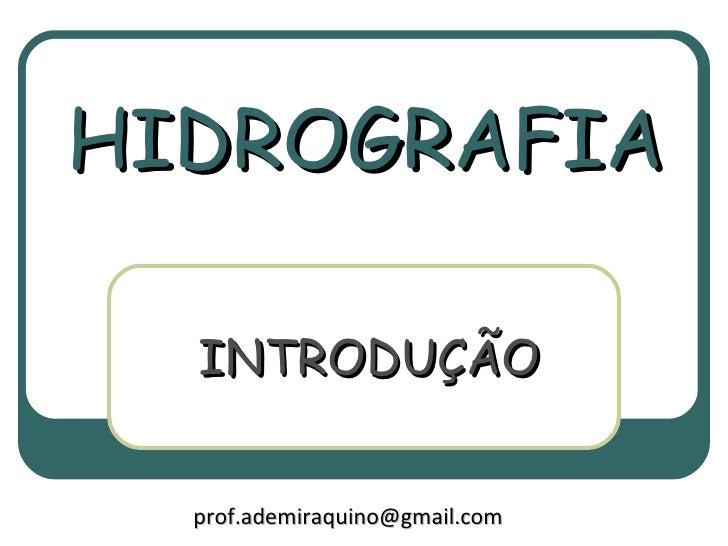HIDROGRAFIA  INTRODUÇÃO  prof.ademiraquino@gmail.com