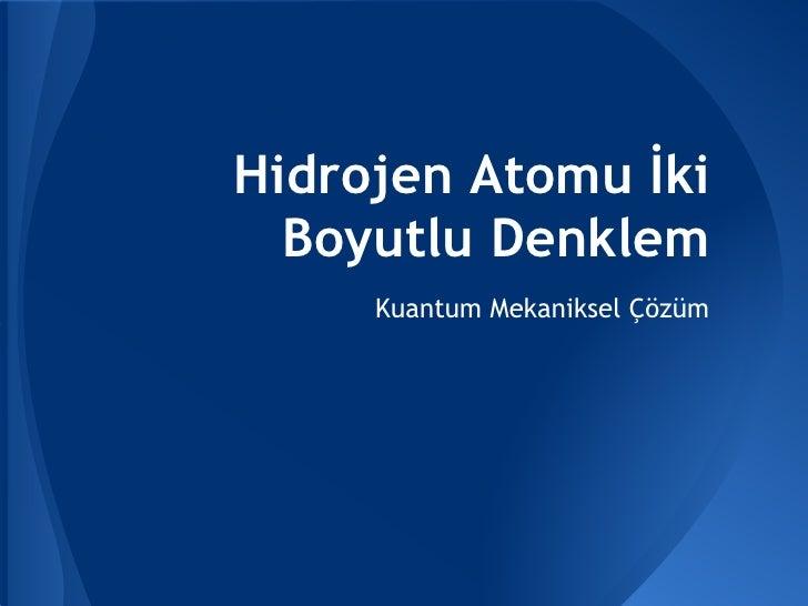 Hidrojen Atomu İki  Boyutlu Denklem     Kuantum Mekaniksel Çözüm