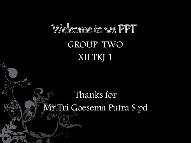 GROUP TWO  XII TKJ 1  Thanks for  Mr.Tri Goesema Putra S.pd
