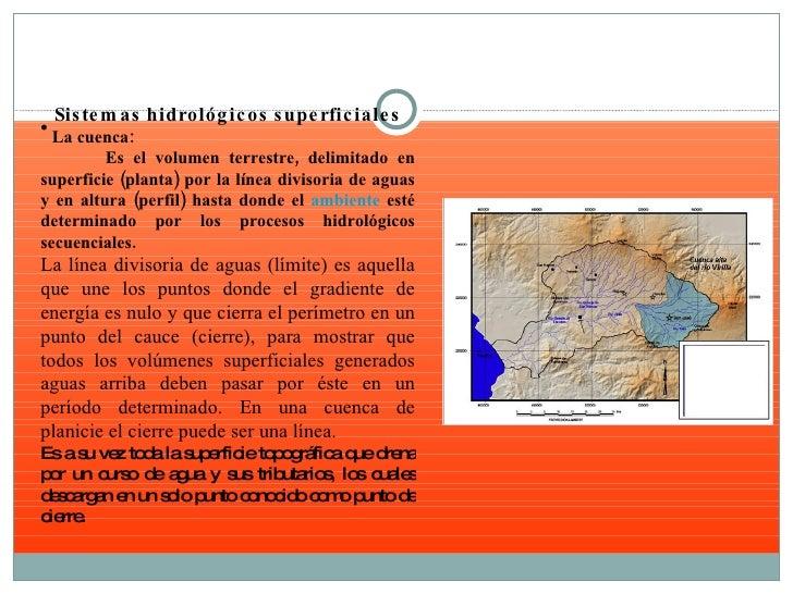 <ul><li>Sistemas hidrológicos superficiales </li></ul><ul><li>La cuenca: </li></ul><ul><li>Es el volumen terrestre, delimi...