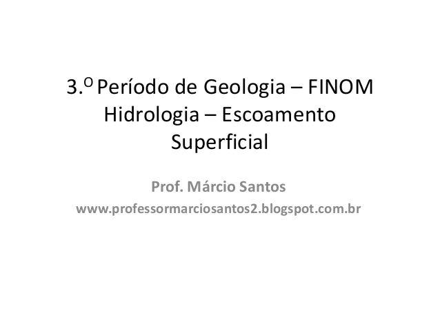 3.O Período de Geologia – FINOM Hidrologia – Escoamento Superficial Prof. Márcio Santos www.professormarciosantos2.blogspo...