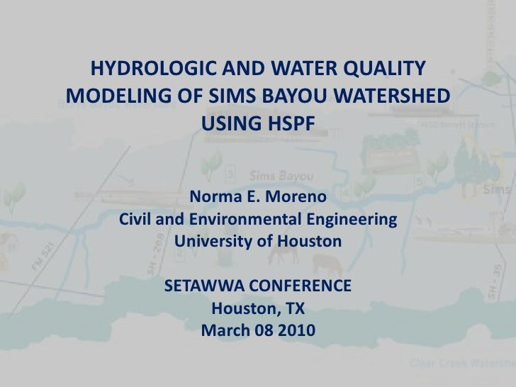 HYDROLOGIC AND WATER QUALITY MODELING OF SIMS BAYOU WATERSHED            USING HSPF                 Norma E. Moreno     Ci...