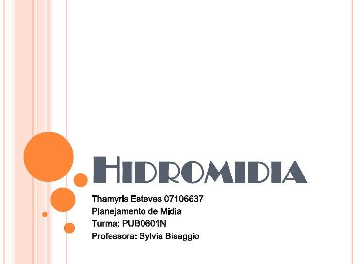Hidromidia<br />Thamyris Esteves 07106637<br />Planejamento de Midia<br />Turma: PUB0601N<br />Professora: Sylvia Bisaggio...