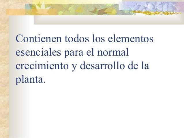 Contienen todos los elementosesenciales para el normalcrecimiento y desarrollo de laplanta.