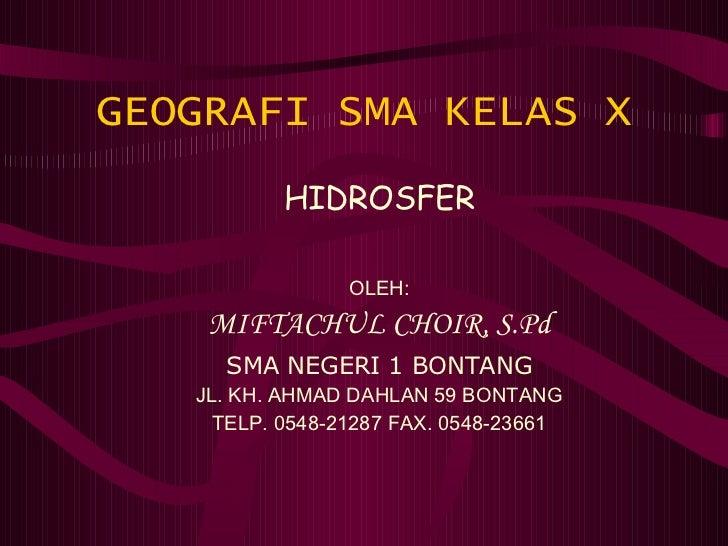 GEOGRAFI SMA KELAS X HIDROSFER OLEH: MIFTACHUL CHOIR, S.Pd SMA NEGERI 1 BONTANG JL. KH. AHMAD DAHLAN 59 BONTANG TELP. 0548...