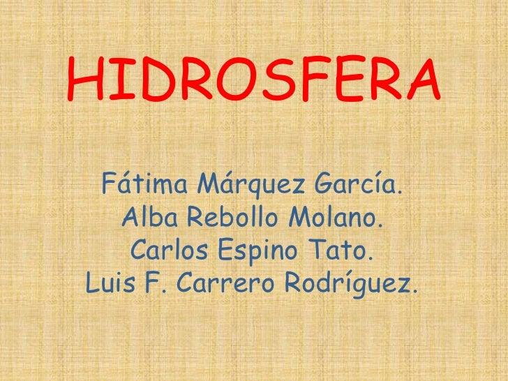 HIDROSFERA Fátima Márquez García.   Alba Rebollo Molano.    Carlos Espino Tato.Luis F. Carrero Rodríguez.