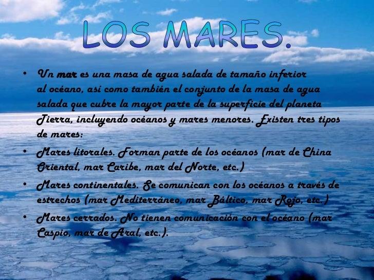 • Un mar es una masa de agua salada de tamaño inferior  al océano, así como también el conjunto de la masa de agua  salada...