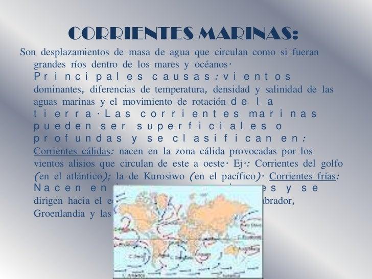 CORRIENTES MARINAS:       .Son desplazamientos de masa de agua que circulan como si fueran   grandes ríos dentro de los ma...