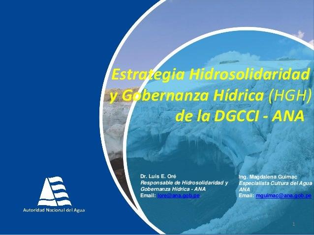 1 Estrategia Hidrosolidaridad y Gobernanza Hídrica (HGH) de la DGCCI - ANA Dr. Luis E. Oré Responsable de Hidrosolidaridad...