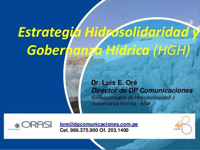 1 Estrategia Hidrosolidaridad y Gobernanza Hídrica (HGH) Dr. Luis E. Oré Director de DP Comunicaciones ExResponsable de Hi...