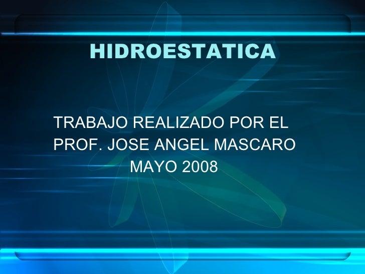 HIDROESTATICA <ul><li>TRABAJO REALIZADO POR EL  </li></ul><ul><li>PROF. JOSE ANGEL MASCARO </li></ul><ul><li>MAYO 2008 </l...