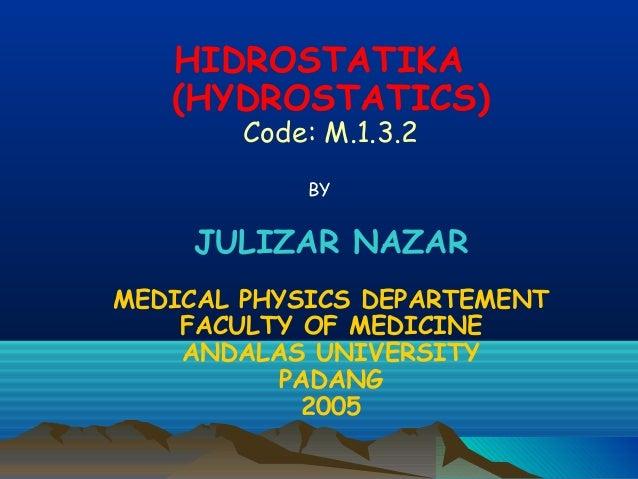 HIDROSTATIKA (HYDROSTATICS) Code: M.1.3.2 BY  JULIZAR NAZAR MEDICAL PHYSICS DEPARTEMENT FACULTY OF MEDICINE ANDALAS UNIVER...
