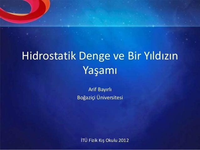 Hidrostatik Denge ve Bir Yıldızın Yaşamı Arif Bayırlı Boğaziçi Üniversitesi İTÜ Fizik Kış Okulu 2012