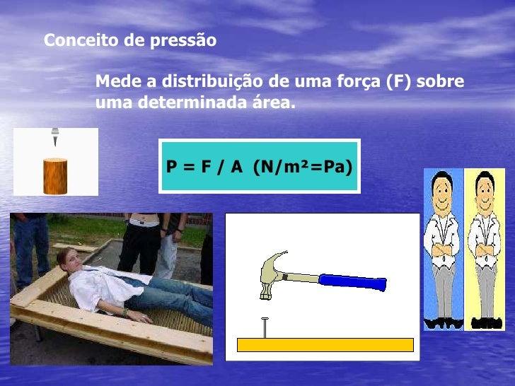 Conceito de pressão<br />Mede a distribuição de uma força (F) sobre<br />uma determinada área.<br />P = F / A  (N/m²=Pa)...