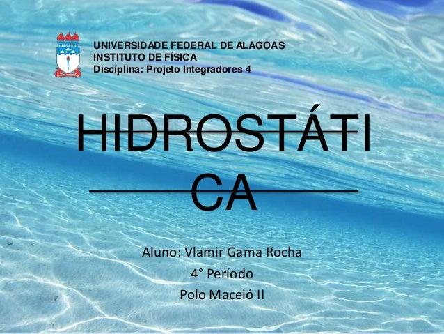 UNIVERSIDADE FEDERAL DE ALAGOAS INSTITUTO DE FÍSICA Disciplina: Projeto Integradores 4  HIDROSTÁTI CA Aluno: Vlamir Gama R...