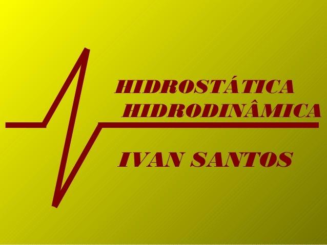 HIDROSTÁTICA HIDRODINÂMICA IVAN SANTOS