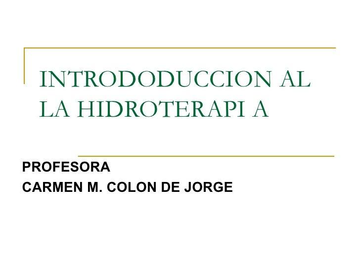 INTRODODUCCION AL LA HIDROTERAPI A PROFESORA CARMEN M. COLON DE JORGE