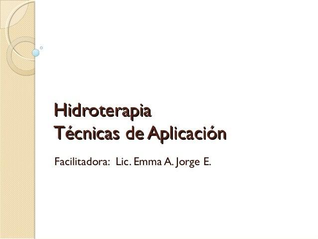 HidroterapiaHidroterapia Técnicas de AplicaciTécnicas de Aplicaciónón Facilitadora: Lic. Emma A. Jorge E.