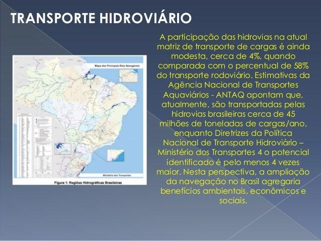A participação das hidrovias na atual matriz de transporte de cargas é ainda modesta, cerca de 4%, quando comparada com o ...