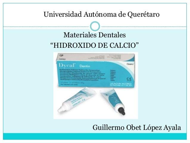 """Universidad Autónoma de Querétaro Materiales Dentales """"HIDROXIDO DE CALCIO"""" Guillermo Obet López Ayala"""