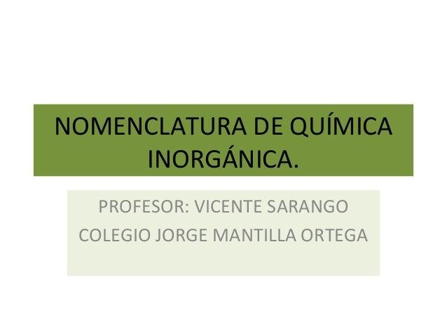 NOMENCLATURA DE QUÍMICA INORGÁNICA. PROFESOR: VICENTE SARANGO COLEGIO JORGE MANTILLA ORTEGA