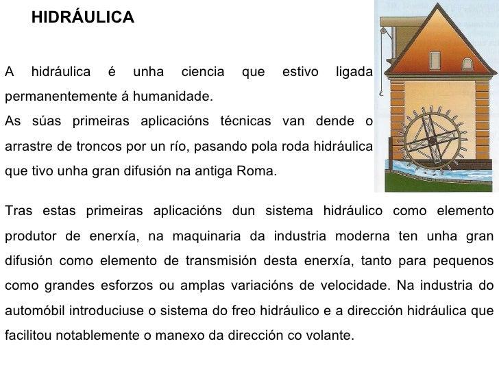 HIDRÁULICA A hidráulica é unha ciencia que estivo ligada permanentemente á humanidade. As súas primeiras aplicacións técni...