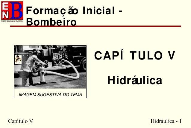 Capítulo V Hidráulica - 1 CAPÍ TULO V Hidráulica IMAGEM SUGESTIVA DO TEMA Formaç ão Inicial - Bombeiro
