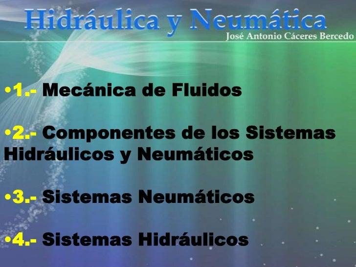 •1.- Mecánica de Fluidos•2.- Componentes de los SistemasHidráulicos y Neumáticos•3.- Sistemas Neumáticos•4.- Sistemas Hidr...