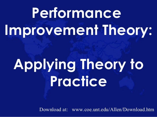 Performance Improvement Theory: Applying Theory to Practice Download at: www.coe.unt.edu/Allen/Download.htm