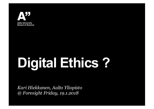 Kari Hiekkanen, Aalto Yliopisto @ Foresight Friday, 19.1.2018 Digital Ethics ?