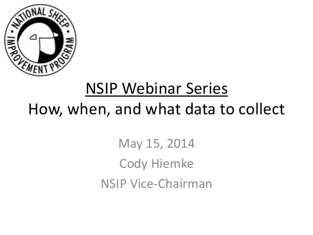 NSIP Webinar Series How, when, and what data to collect May 15, 2014 Cody Hiemke NSIP Vice-Chairman