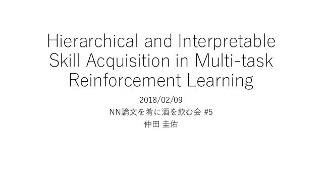 Hierarchical and Interpretable Skill Acquisition in Multi-task Reinforcement Learning 2018/02/09 NN論文を肴に酒を飲む会 #5 仲田 圭佑