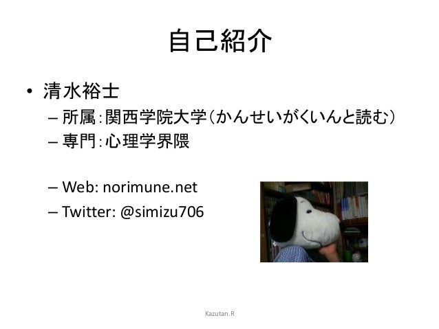 自己紹介 • 清水裕士 – 所属:関西学院大学(かんせいがくいんと読む) – 専門:心理学界隈 – Web: norimune.net – Twitter: @simizu706 Kazutan.R