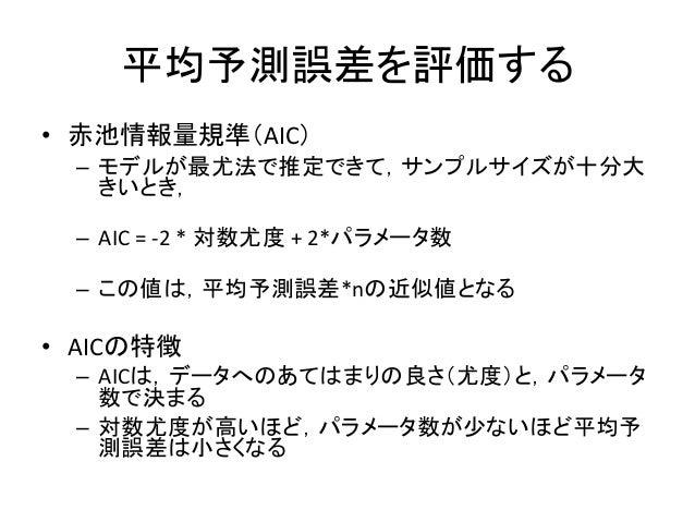 平均予測誤差を評価する • 赤池情報量規準(AIC) – モデルが最尤法で推定できて,サンプルサイズが十分大 きいとき, – AIC = -2 * 対数尤度 + 2*パラメータ数 – この値は,平均予測誤差*nの近似値となる • AICの特徴 ...