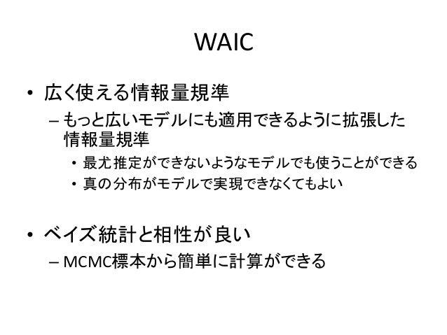 WAIC • 広く使える情報量規準 – もっと広いモデルにも適用できるように拡張した 情報量規準 • 最尤推定ができないようなモデルでも使うことができる • 真の分布がモデルで実現できなくてもよい • ベイズ統計と相性が良い – MCMC標本か...