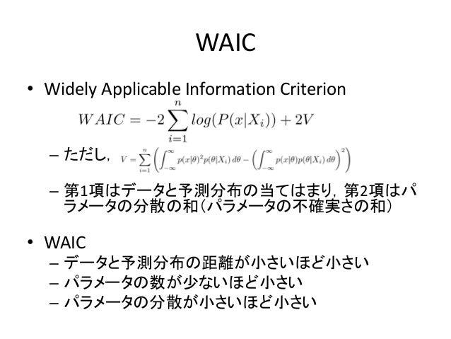 WAIC • Widely Applicable Information Criterion – ただし, – 第1項はデータと予測分布の当てはまり,第2項はパ ラメータの分散の和(パラメータの不確実さの和) • WAIC – データと予測分布...