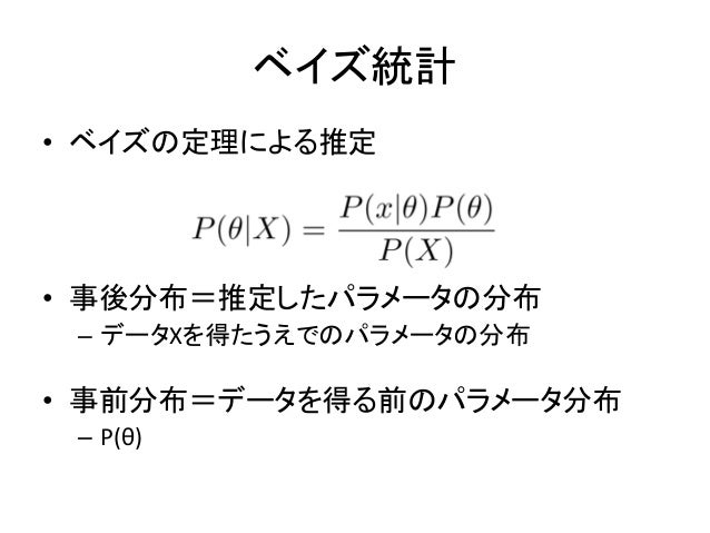 ベイズ統計 • ベイズの定理による推定 • 事後分布=推定したパラメータの分布 – データXを得たうえでのパラメータの分布 • 事前分布=データを得る前のパラメータ分布 – P(θ)