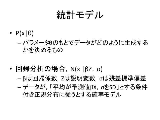 統計モデル • P(x|θ) – パラメータθのもとでデータがどのように生成する かを決めるもの • 回帰分析の場合,N(x |βZ,σ) – βは回帰係数,Zは説明変数,σは残差標準偏差 – データが,「平均が予測値βX,σをSD」とする条件...