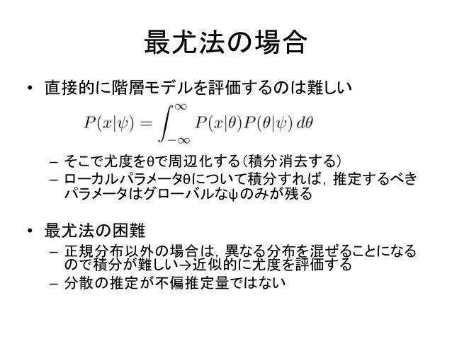最尤法の場合 • 直接的に階層モデルを評価するのは難しい – そこで尤度をθで周辺化する(積分消去する) – ローカルパラメータθについて積分すれば,推定するべき パラメータはグローバルなψのみが残る • 最尤法の困難 – 正規分布以外の場合は...