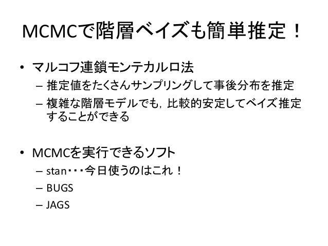 MCMCで階層ベイズも簡単推定! • マルコフ連鎖モンテカルロ法 – 推定値をたくさんサンプリングして事後分布を推定 – 複雑な階層モデルでも,比較的安定してベイズ推定 することができる • MCMCを実行できるソフト – stan・・・今日使...