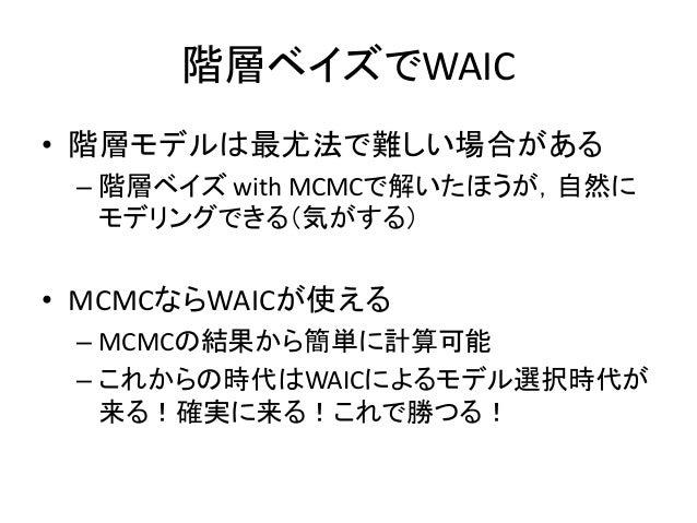 階層ベイズでWAIC • 階層モデルは最尤法で難しい場合がある – 階層ベイズ with MCMCで解いたほうが,自然に モデリングできる(気がする) • MCMCならWAICが使える – MCMCの結果から簡単に計算可能 – これからの時代は...